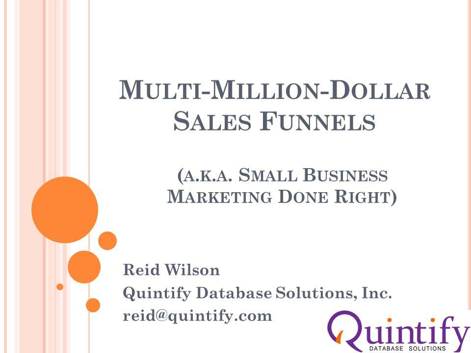 M ULTI -M ILLION -D OLLAR S ALES F UNNELS Reid Wilson Quintify Database Solutions, Inc.