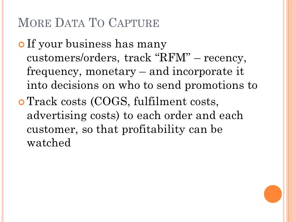 M ORE D ATA T O C APTURE If your business has many customers/orders, track RFM – recency, frequency, monetary – and incorporate it into decisions on who to send promotions to Track costs (COGS, fulfilment costs, advertising costs) to each order and each customer, so that profitability can be watched