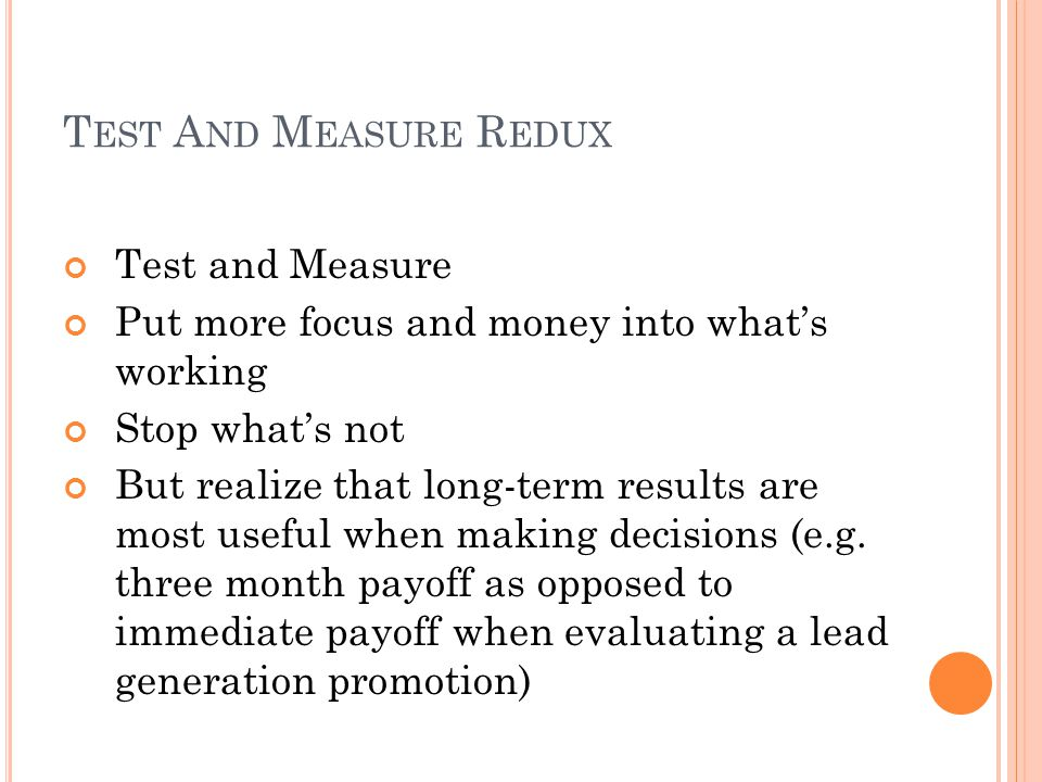 T EST A ND M EASURE R EDUX Test and Measure Put more focus and money into what's working Stop what's not But realize that long-term results are most useful when making decisions (e.g.