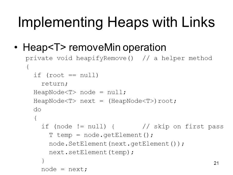 21 Implementing Heaps with Links Heap removeMin operation private void heapifyRemove() // a helper method { if (root == null) return; HeapNode node = null; HeapNode next = (HeapNode )root; do { if (node != null) { // skip on first pass T temp = node.getElement(); node.SetElement(next.getElement()); next.setElement(temp); } node = next;
