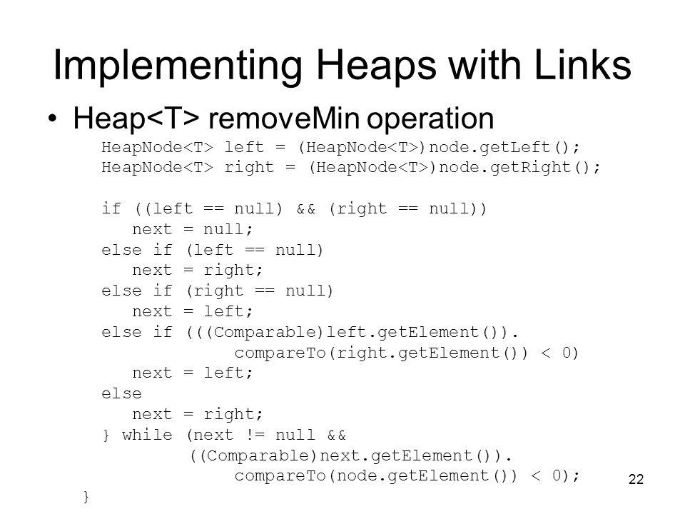 22 Implementing Heaps with Links Heap removeMin operation HeapNode left = (HeapNode )node.getLeft(); HeapNode right = (HeapNode )node.getRight(); if ((left == null) && (right == null)) next = null; else if (left == null) next = right; else if (right == null) next = left; else if (((Comparable)left.getElement()).