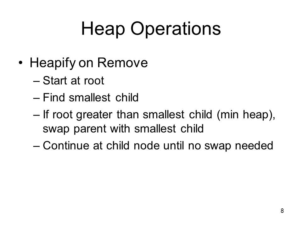 Heap Operations Heapify on Remove –Start at root –Find smallest child –If root greater than smallest child (min heap), swap parent with smallest child –Continue at child node until no swap needed 8