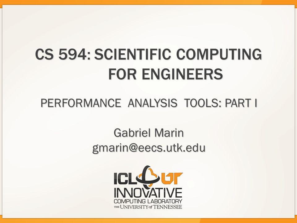 CS 594:SCIENTIFIC COMPUTING FOR ENGINEERS PERFORMANCE ANALYSIS TOOLS: PART I Gabriel Marin gmarin@eecs.utk.edu