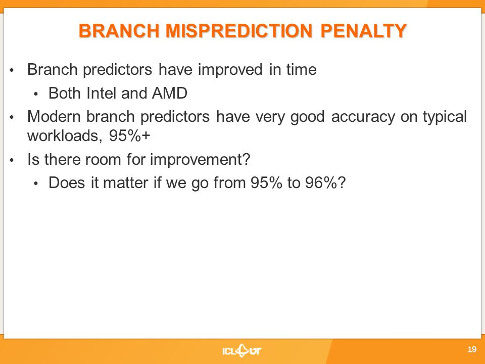 BRANCH MISPREDICTION PENALTY Branch predictors have improved in time Both Intel and AMD Modern branch predictors have very good accuracy on typical workloads, 95%+ Is there room for improvement.