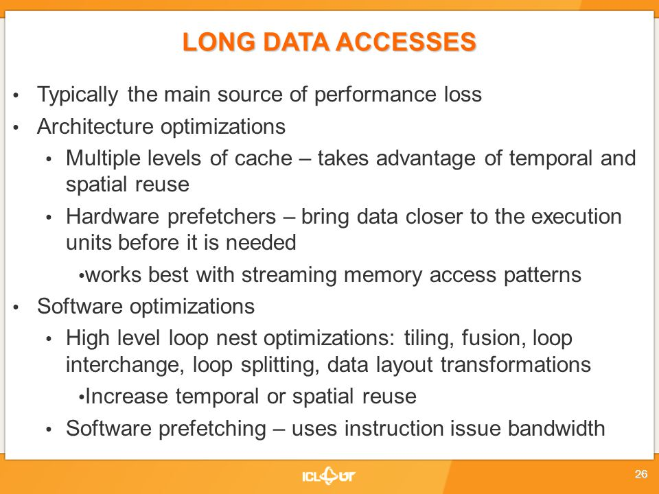 LONG DATA ACCESSES Typically the main source of performance loss Architecture optimizations Multiple levels of cache – takes advantage of temporal and spatial reuse Hardware prefetchers – bring data closer to the execution units before it is needed works best with streaming memory access patterns Software optimizations High level loop nest optimizations: tiling, fusion, loop interchange, loop splitting, data layout transformations Increase temporal or spatial reuse Software prefetching – uses instruction issue bandwidth 26