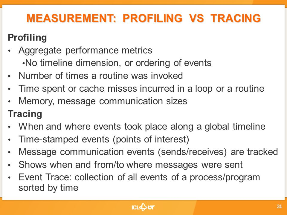 MEASUREMENT: PROFILING VS TRACING Profiling Aggregate performance metrics No timeline dimension, or ordering of events Number of times a routine was invoked Time spent or cache misses incurred in a loop or a routine Memory, message communication sizes Tracing When and where events took place along a global timeline Time-stamped events (points of interest) Message communication events (sends/receives) are tracked Shows when and from/to where messages were sent Event Trace: collection of all events of a process/program sorted by time 31