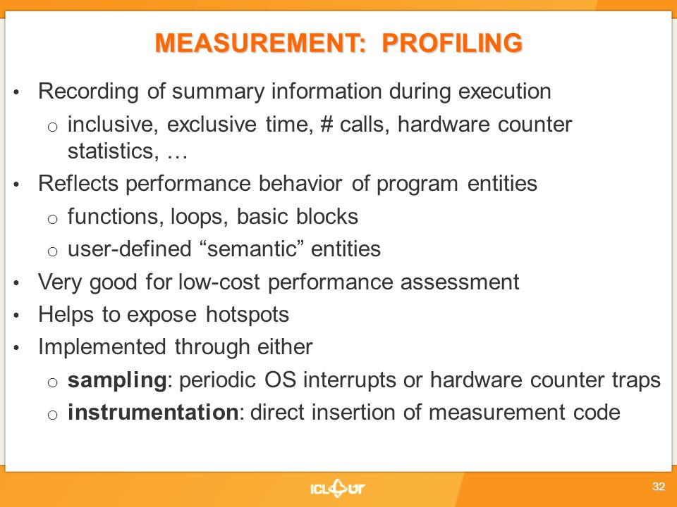 MEASUREMENT: PROFILING Recording of summary information during execution o inclusive, exclusive time, # calls, hardware counter statistics, … Reflects performance behavior of program entities o functions, loops, basic blocks o user-defined semantic entities Very good for low-cost performance assessment Helps to expose hotspots Implemented through either o sampling: periodic OS interrupts or hardware counter traps o instrumentation: direct insertion of measurement code 32