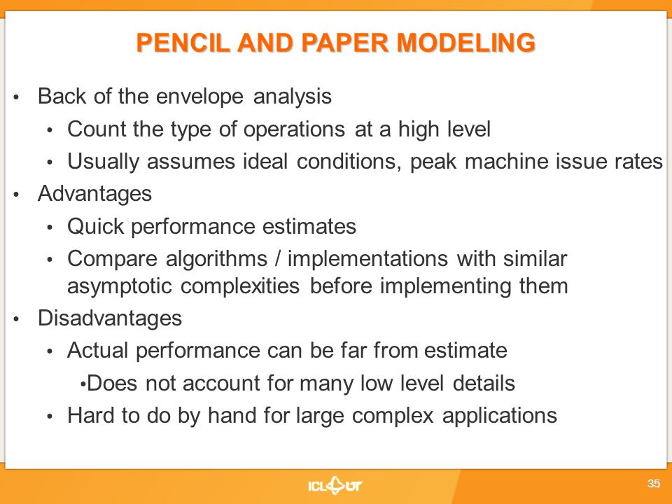 PENCIL AND PAPER MODELING Back of the envelope analysis Count the type of operations at a high level Usually assumes ideal conditions, peak machine issue rates Advantages Quick performance estimates Compare algorithms / implementations with similar asymptotic complexities before implementing them Disadvantages Actual performance can be far from estimate Does not account for many low level details Hard to do by hand for large complex applications 35