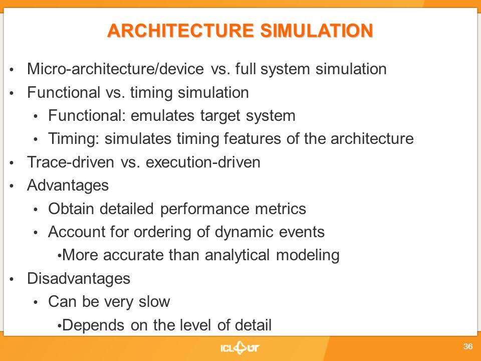 ARCHITECTURE SIMULATION Micro-architecture/device vs. full system simulation Functional vs. timing simulation Functional: emulates target system Timin