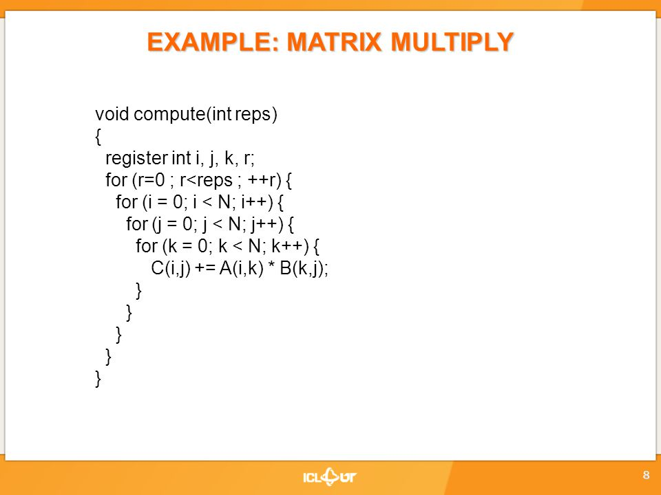 EXAMPLE: MATRIX MULTIPLY void compute(int reps) { register int i, j, k, r; for (r=0 ; r<reps ; ++r) { for (i = 0; i < N; i++) { for (j = 0; j < N; j++) { for (k = 0; k < N; k++) { C(i,j) += A(i,k) * B(k,j); } 8