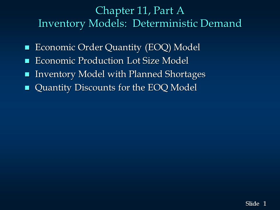 1 1 Slide Chapter 11, Part A Inventory Models: Deterministic Demand n Economic Order Quantity (EOQ) Model n Economic Production Lot Size Model n Inventory Model with Planned Shortages n Quantity Discounts for the EOQ Model