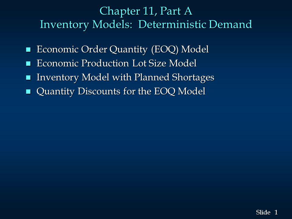 1 1 Slide Chapter 11, Part A Inventory Models: Deterministic Demand n Economic Order Quantity (EOQ) Model n Economic Production Lot Size Model n Inven