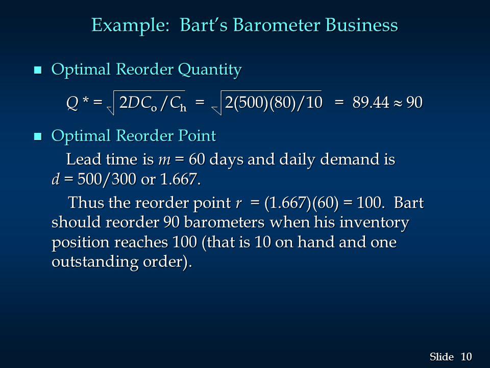 10 Slide Example: Bart's Barometer Business n Optimal Reorder Quantity Q * = 2 DC o / C h = 2(500)(80)/10 = 89.44  90 Q * = 2 DC o / C h = 2(500)(80)