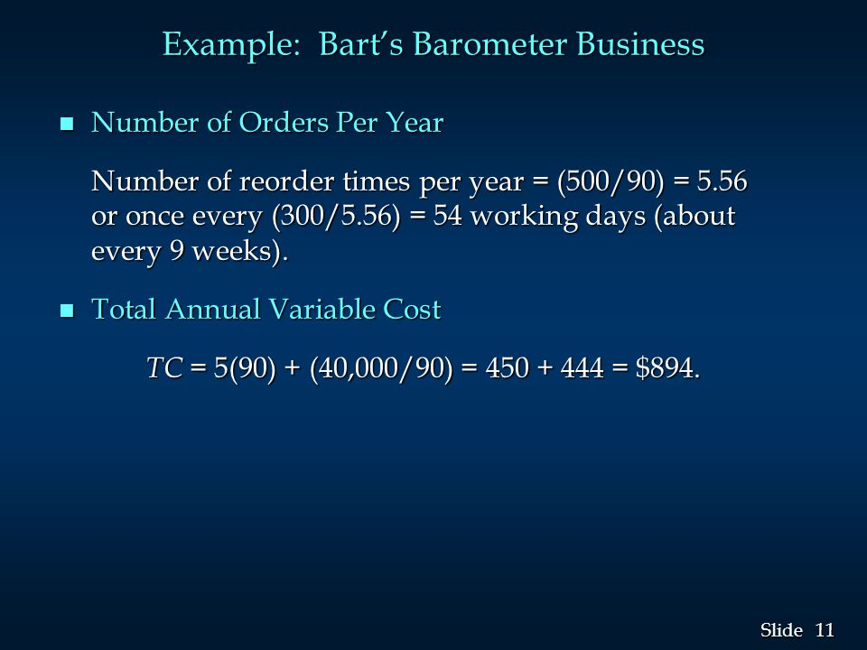 11 Slide Example: Bart's Barometer Business n Number of Orders Per Year Number of reorder times per year = (500/90) = 5.56 or once every (300/5.56) = 54 working days (about every 9 weeks).