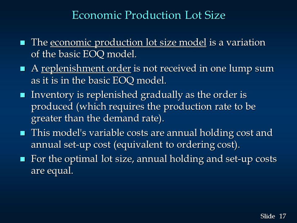17 Slide Economic Production Lot Size n The economic production lot size model is a variation of the basic EOQ model. n A replenishment order is not r