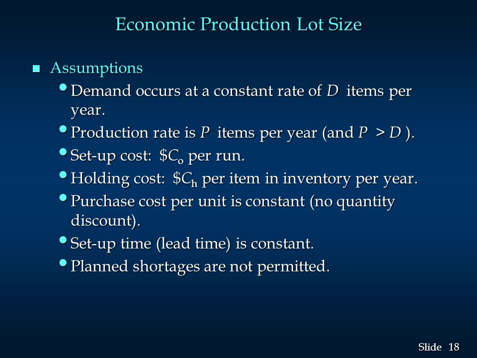18 Slide Economic Production Lot Size n Assumptions Demand occurs at a constant rate of D items per year.