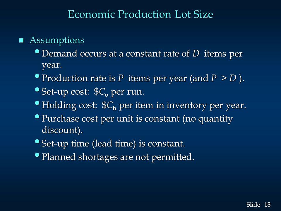 18 Slide Economic Production Lot Size n Assumptions Demand occurs at a constant rate of D items per year. Demand occurs at a constant rate of D items