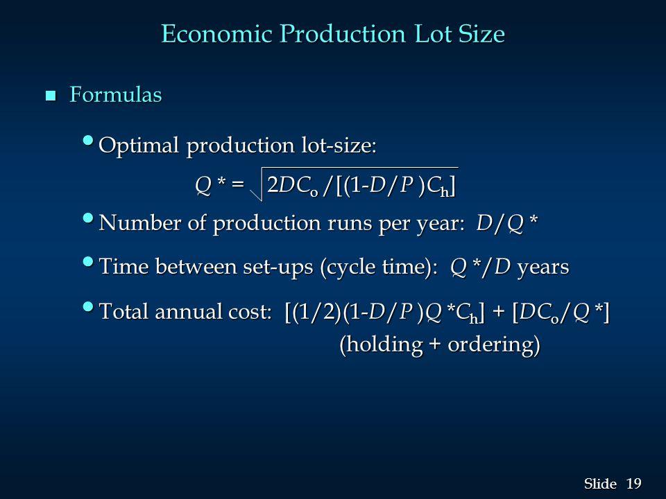 19 Slide Economic Production Lot Size n Formulas Optimal production lot-size: Optimal production lot-size: Q * = 2 DC o /[(1- D / P ) C h ] Q * = 2 DC o /[(1- D / P ) C h ] Number of production runs per year: D / Q * Number of production runs per year: D / Q * Time between set-ups (cycle time): Q */ D years Time between set-ups (cycle time): Q */ D years Total annual cost: [(1/2)(1- D / P ) Q * C h ] + [ DC o / Q *] Total annual cost: [(1/2)(1- D / P ) Q * C h ] + [ DC o / Q *] (holding + ordering) (holding + ordering)