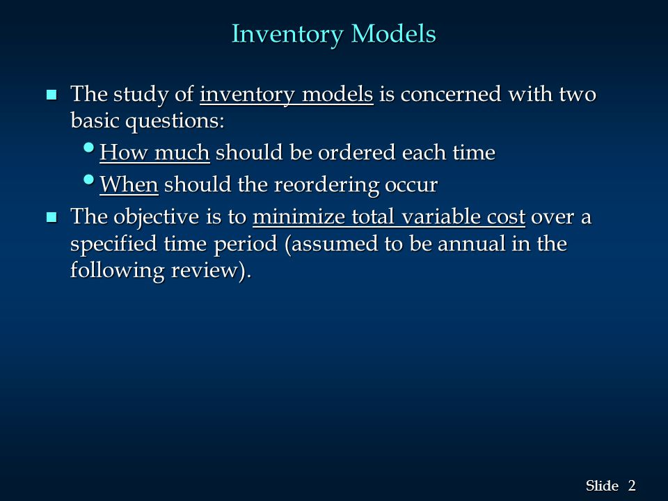 2 2 Slide Inventory Models n The study of inventory models is concerned with two basic questions: How much should be ordered each time How much should be ordered each time When should the reordering occur When should the reordering occur n The objective is to minimize total variable cost over a specified time period (assumed to be annual in the following review).