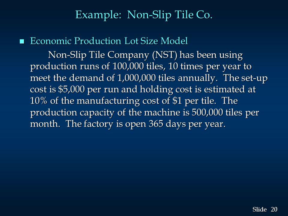 20 Slide Example: Non-Slip Tile Co. n Economic Production Lot Size Model Non-Slip Tile Company (NST) has been using production runs of 100,000 tiles,