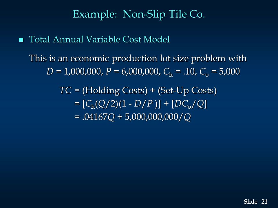 21 Slide Example: Non-Slip Tile Co. n Total Annual Variable Cost Model This is an economic production lot size problem with D = 1,000,000, P = 6,000,0