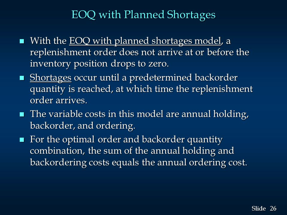 26 Slide EOQ with Planned Shortages n With the EOQ with planned shortages model, a replenishment order does not arrive at or before the inventory position drops to zero.