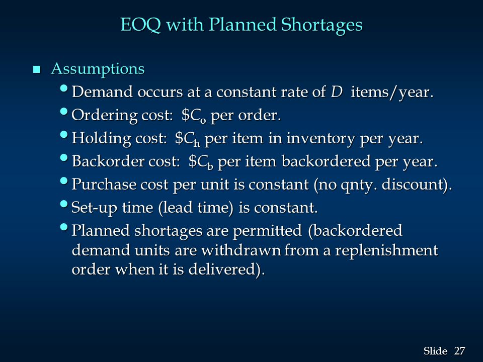 27 Slide EOQ with Planned Shortages n Assumptions Demand occurs at a constant rate of D items/year.