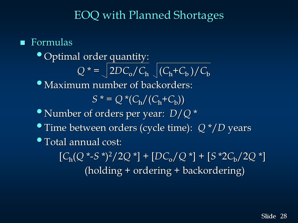 28 Slide EOQ with Planned Shortages n Formulas Optimal order quantity: Optimal order quantity: Q * = 2 DC o / C h ( C h + C b )/ C b Q * = 2 DC o / C h ( C h + C b )/ C b Maximum number of backorders: Maximum number of backorders: S * = Q *( C h /( C h + C b )) S * = Q *( C h /( C h + C b )) Number of orders per year: D / Q * Number of orders per year: D / Q * Time between orders (cycle time): Q */ D years Time between orders (cycle time): Q */ D years Total annual cost: Total annual cost: [ C h ( Q *- S *) 2 /2 Q *] + [ DC o / Q *] + [ S *2 C b /2 Q *] [ C h ( Q *- S *) 2 /2 Q *] + [ DC o / Q *] + [ S *2 C b /2 Q *] (holding + ordering + backordering) (holding + ordering + backordering)