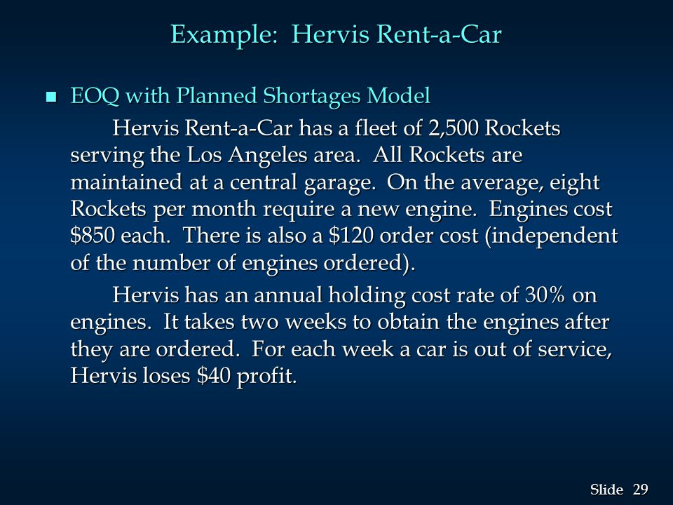 29 Slide Example: Hervis Rent-a-Car n EOQ with Planned Shortages Model Hervis Rent-a-Car has a fleet of 2,500 Rockets serving the Los Angeles area. Al