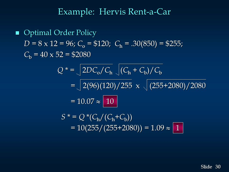 30 Slide Example: Hervis Rent-a-Car n Optimal Order Policy D = 8 x 12 = 96; C o = $120; C h =.30(850) = $255; C b = 40 x 52 = $2080 Q * = 2 DC o / C h