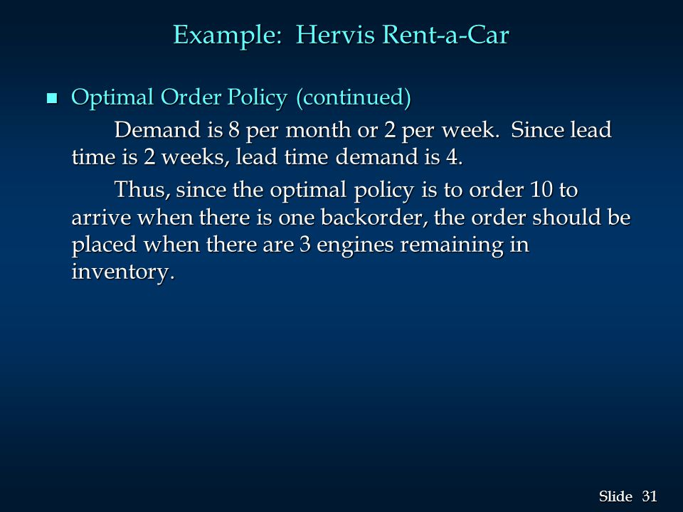 31 Slide Example: Hervis Rent-a-Car n Optimal Order Policy (continued) Demand is 8 per month or 2 per week. Since lead time is 2 weeks, lead time dema