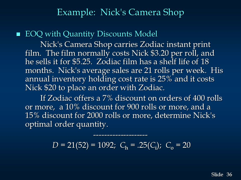 36 Slide Example: Nick s Camera Shop n EOQ with Quantity Discounts Model Nick s Camera Shop carries Zodiac instant print film.