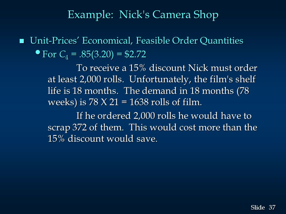 37 Slide Example: Nick's Camera Shop n Unit-Prices' Economical, Feasible Order Quantities For C 4 =.85(3.20) = $2.72 For C 4 =.85(3.20) = $2.72 To rec