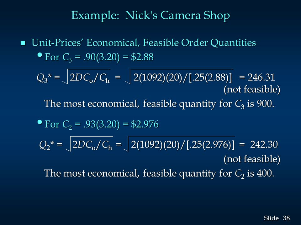 38 Slide Example: Nick's Camera Shop n Unit-Prices' Economical, Feasible Order Quantities For C 3 =.90(3.20) = $2.88 For C 3 =.90(3.20) = $2.88 Q 3 *