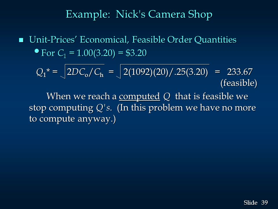 39 Slide Example: Nick's Camera Shop n Unit-Prices' Economical, Feasible Order Quantities For C 1 = 1.00(3.20) = $3.20 For C 1 = 1.00(3.20) = $3.20 Q