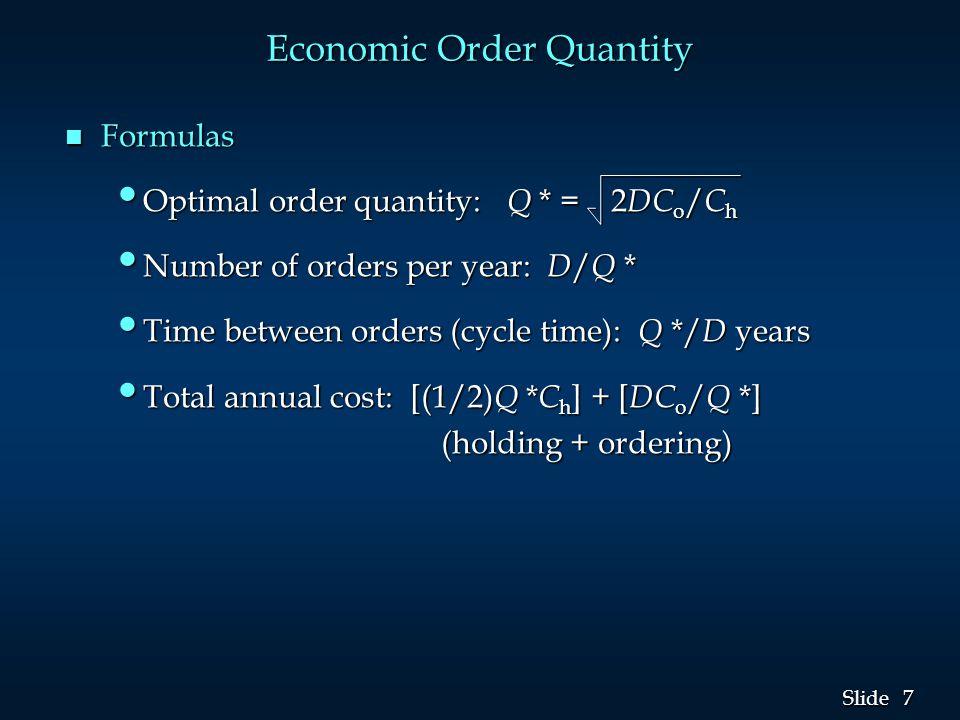 7 7 Slide Economic Order Quantity n Formulas Optimal order quantity: Q * = 2 DC o / C h Optimal order quantity: Q * = 2 DC o / C h Number of orders pe
