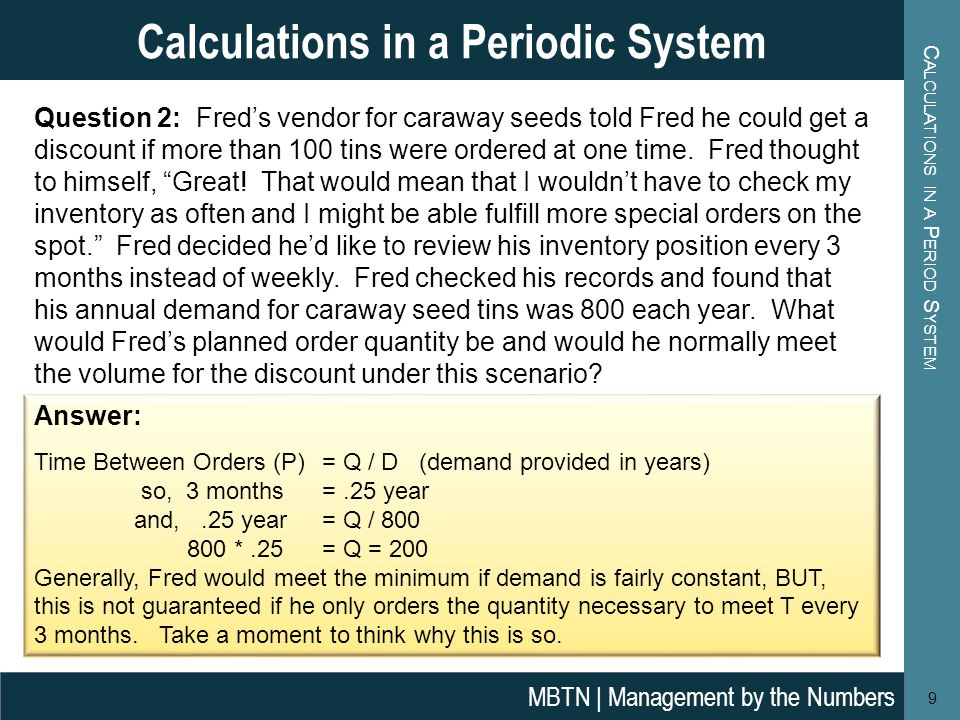 C ALCULATIONS IN A P ERIOD S YSTEM 9 Calculations in a Periodic System MBTN | Management by the Numbers Question 2: Fred's vendor for caraway seeds told Fred he could get a discount if more than 100 tins were ordered at one time.