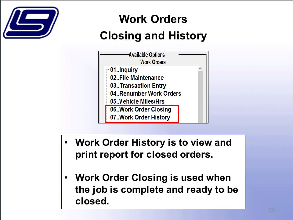 Work Orders Closing and History 124 Work Order History is to view and print report for closed orders.