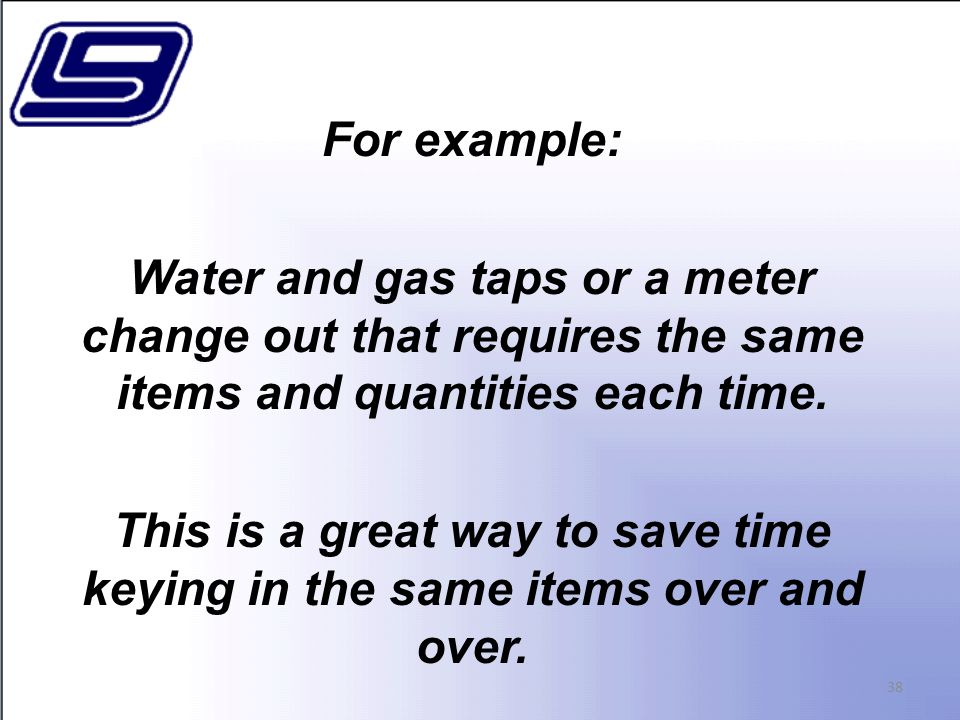 For example: Water and gas taps or a meter change out that requires the same items and quantities each time.