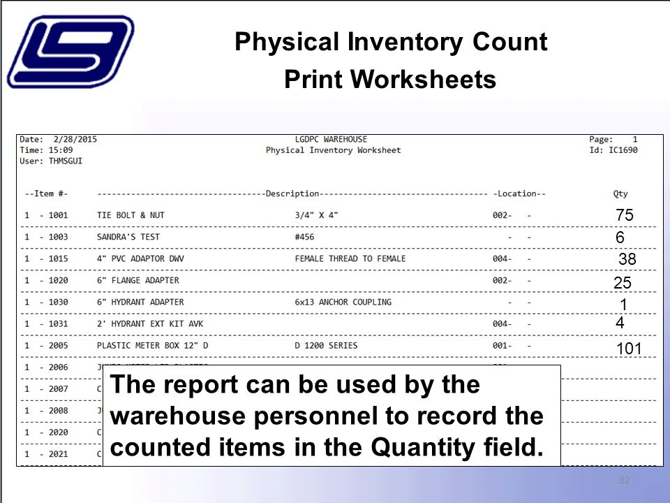 Physical Inventory Count Print Worksheets 82 The report can be used by the warehouse personnel to record the counted items in the Quantity field.