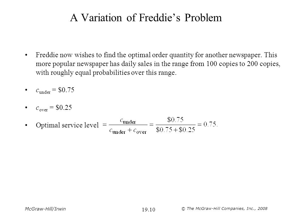 McGraw-Hill/Irwin © The McGraw-Hill Companies, Inc., 2008 19.10 A Variation of Freddie's Problem Freddie now wishes to find the optimal order quantity for another newspaper.
