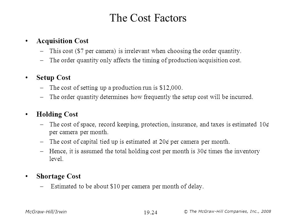 McGraw-Hill/Irwin © The McGraw-Hill Companies, Inc., 2008 19.24 The Cost Factors Acquisition Cost –This cost ($7 per camera) is irrelevant when choosing the order quantity.