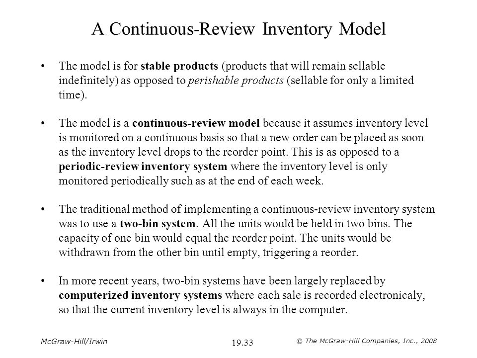 McGraw-Hill/Irwin © The McGraw-Hill Companies, Inc., 2008 19.33 A Continuous-Review Inventory Model The model is for stable products (products that will remain sellable indefinitely) as opposed to perishable products (sellable for only a limited time).