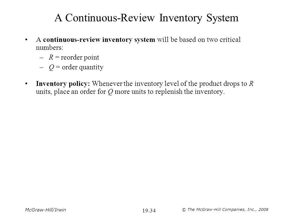 McGraw-Hill/Irwin © The McGraw-Hill Companies, Inc., 2008 19.34 A Continuous-Review Inventory System A continuous-review inventory system will be based on two critical numbers: –R = reorder point –Q = order quantity Inventory policy: Whenever the inventory level of the product drops to R units, place an order for Q more units to replenish the inventory.
