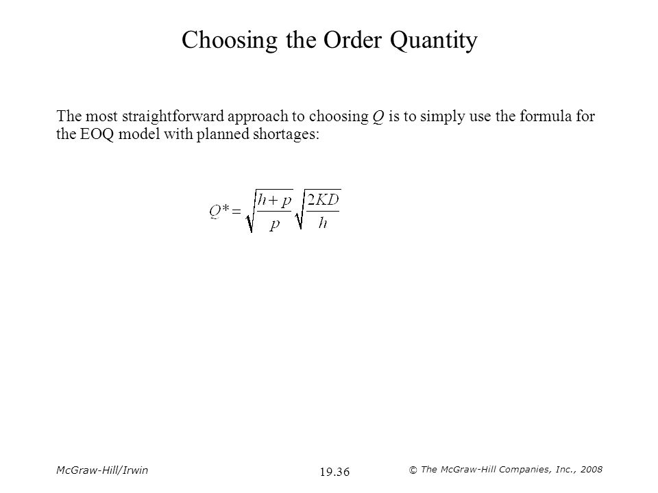 McGraw-Hill/Irwin © The McGraw-Hill Companies, Inc., 2008 19.36 Choosing the Order Quantity The most straightforward approach to choosing Q is to simply use the formula for the EOQ model with planned shortages: