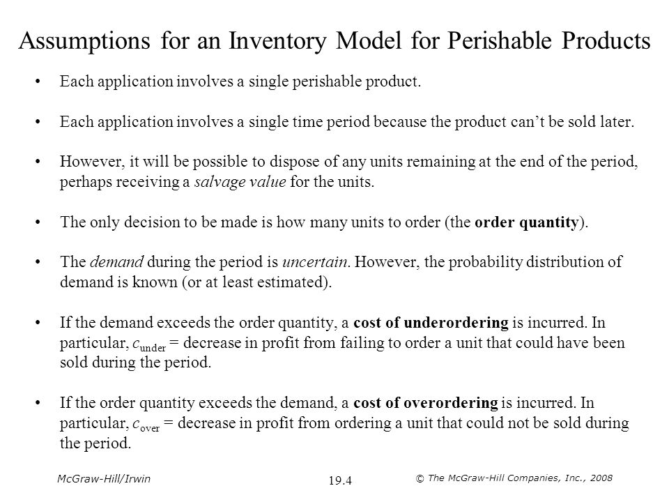 McGraw-Hill/Irwin © The McGraw-Hill Companies, Inc., 2008 19.4 Assumptions for an Inventory Model for Perishable Products Each application involves a single perishable product.
