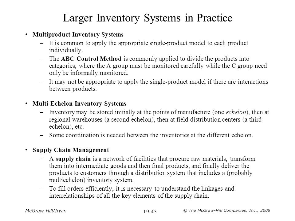 McGraw-Hill/Irwin © The McGraw-Hill Companies, Inc., 2008 19.43 Larger Inventory Systems in Practice Multiproduct Inventory Systems –It is common to apply the appropriate single-product model to each product individually.