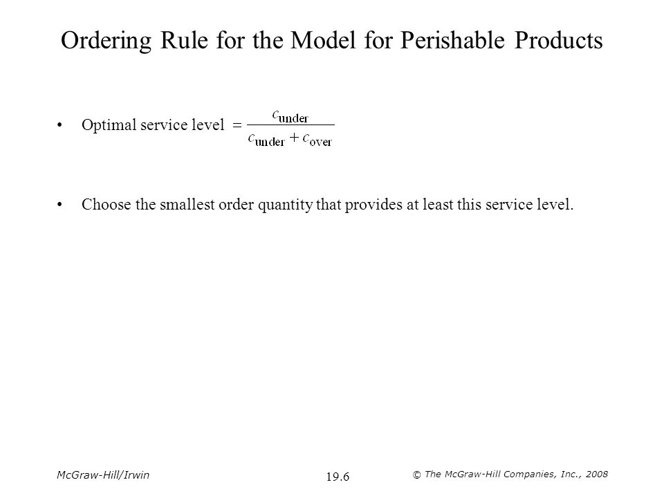 McGraw-Hill/Irwin © The McGraw-Hill Companies, Inc., 2008 19.7 Applying the Ordering Rule to Freddie's Problem c under = unit sales price – unit purchase cost = $2.50 – $1.50 = $1.00 c over = unit purchase cost – unit salvage value = $1.50 – $0.50 = $1.00 Optimal Service Level Service Level if order 9 copies = 0.3 Service level if order 10 copies = 0.3 + 0.4 = 0.7 Service level if order 11 copies = 0.3 + 0.4 + 0.3 = 1.0 The smallest order quantity that provides at least the optimal service level is to order 10 copies.