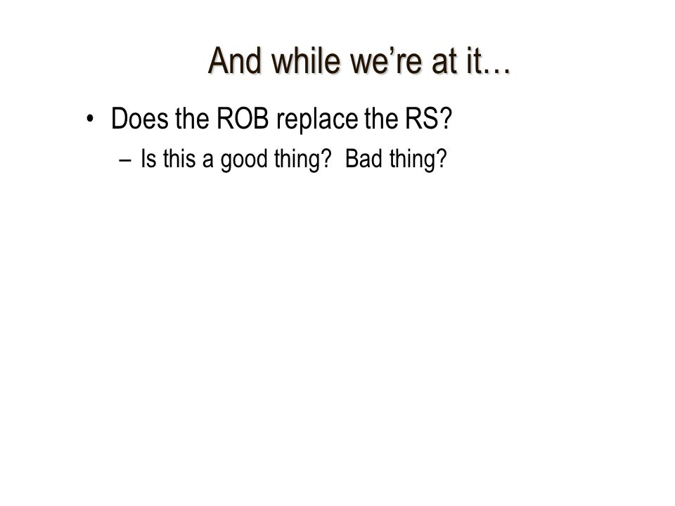 And while we're at it… Does the ROB replace the RS –Is this a good thing Bad thing