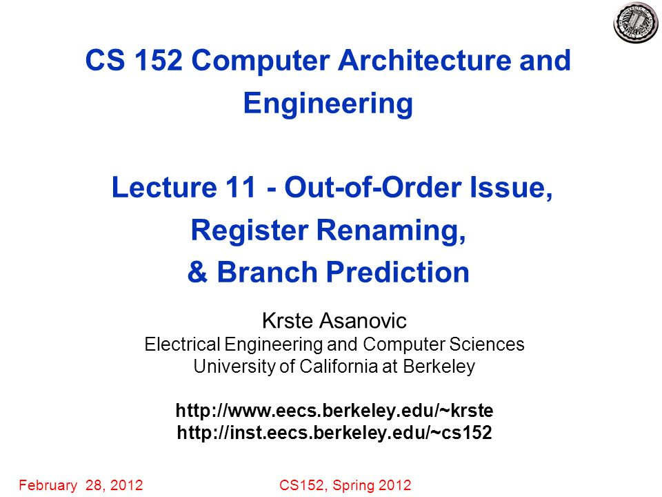 February 28, 2012CS152, Spring 2012 CS 152 Computer Architecture and Engineering Lecture 11 - Out-of-Order Issue, Register Renaming, & Branch Prediction Krste Asanovic Electrical Engineering and Computer Sciences University of California at Berkeley http://www.eecs.berkeley.edu/~krste http://inst.eecs.berkeley.edu/~cs152